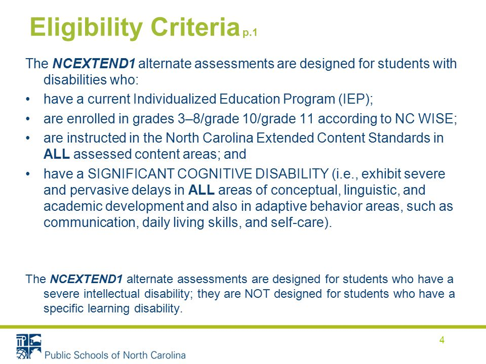 Eligibility Criteria p.1 The NCEXTEND1 alternate assessments are designed for students with disabilities who: have a current Individualized Education Program (IEP); are enrolled in grades 3–8/grade 10/grade 11 according to NC WISE; are instructed in the North Carolina Extended Content Standards in ALL assessed content areas; and have a SIGNIFICANT COGNITIVE DISABILITY (i.e., exhibit severe and pervasive delays in ALL areas of conceptual, linguistic, and academic development and also in adaptive behavior areas, such as communication, daily living skills, and self-care).
