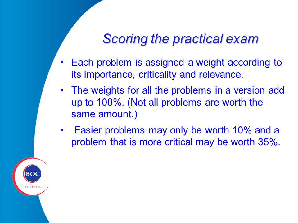 Scoring the practical exam Each problem is assigned a weight according to its importance, criticality and relevance.