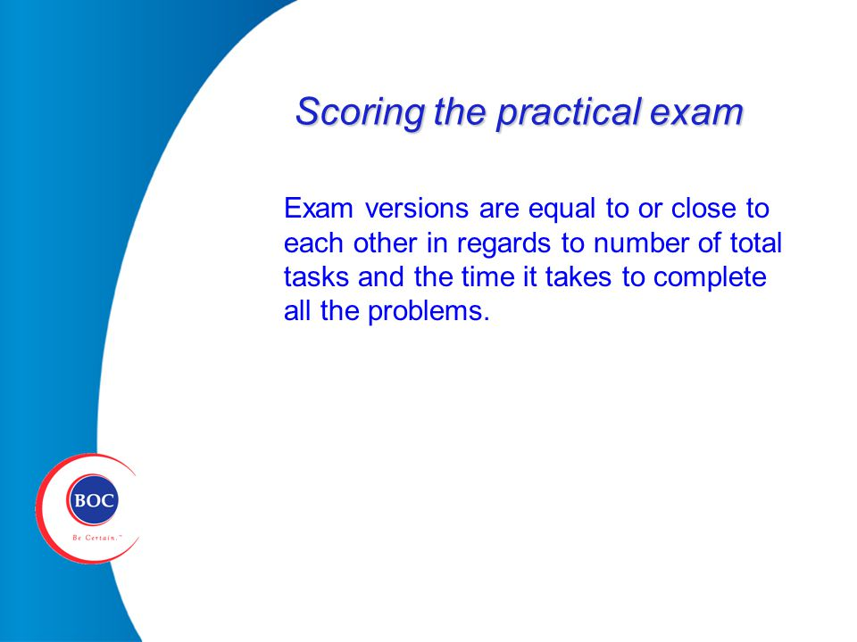 Scoring the practical exam Exam versions are equal to or close to each other in regards to number of total tasks and the time it takes to complete all the problems.