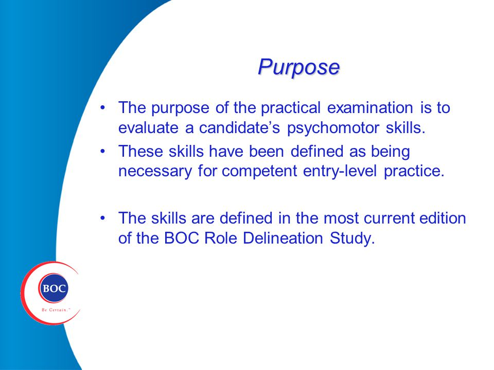 Purpose The purpose of the practical examination is to evaluate a candidate's psychomotor skills.