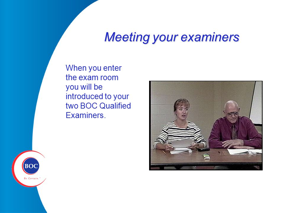 Meeting your examiners When you enter the exam room you will be introduced to your two BOC Qualified Examiners.