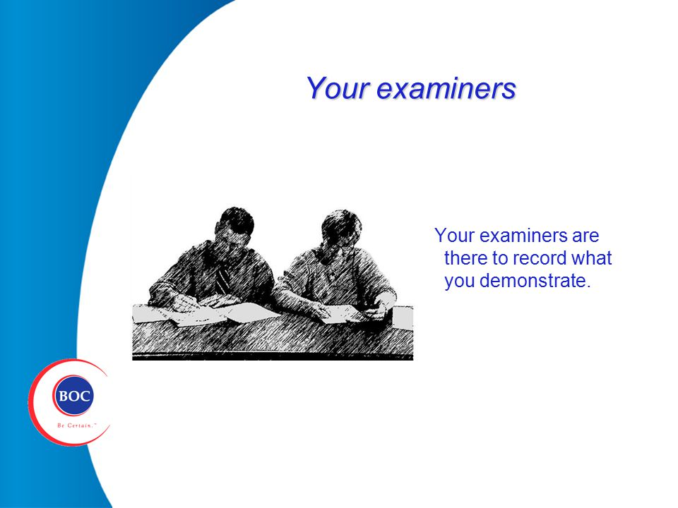 Your examiners Your examiners are there to record what you demonstrate.
