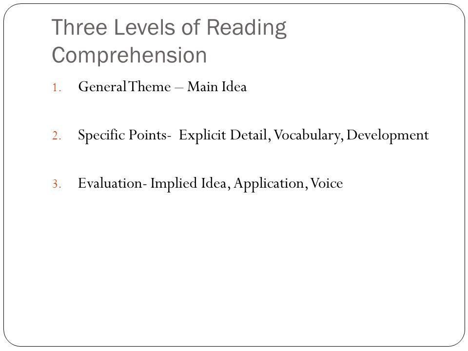Three Levels of Reading Comprehension 1. General Theme – Main Idea 2.