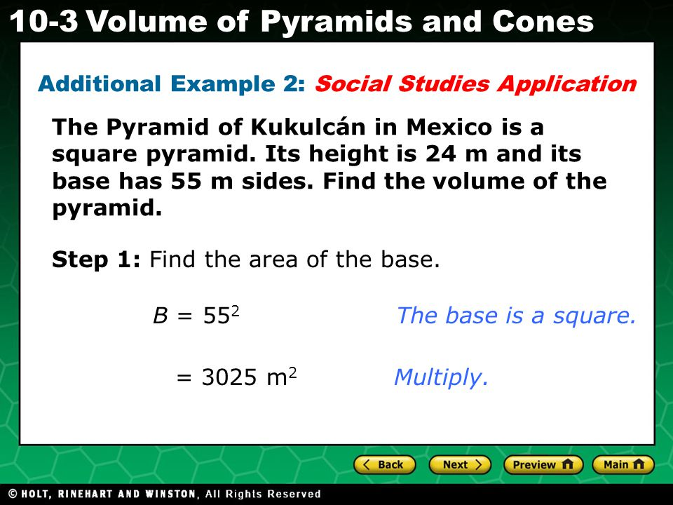 Holt CA Course Volume of Pyramids and Cones Additional Example 2: Social Studies Application The Pyramid of Kukulcán in Mexico is a square pyramid.
