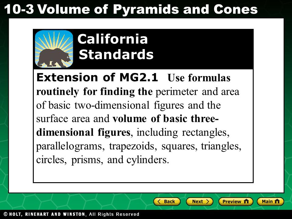 Holt CA Course Volume of Pyramids and Cones Extension of MG2.1 Use formulas routinely for finding the perimeter and area of basic two-dimensional figures and the surface area and volume of basic three- dimensional figures, including rectangles, parallelograms, trapezoids, squares, triangles, circles, prisms, and cylinders.