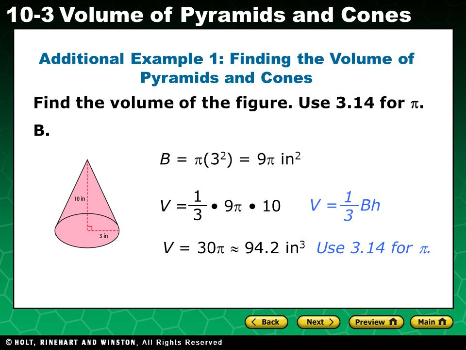 Holt CA Course Volume of Pyramids and Cones Additional Example 1: Finding the Volume of Pyramids and Cones 1313 V = 9 10 V = 30  94.2 in 3 V = Bh 1313 B = (3 2 ) = 9 in 2 Use 3.14 for .