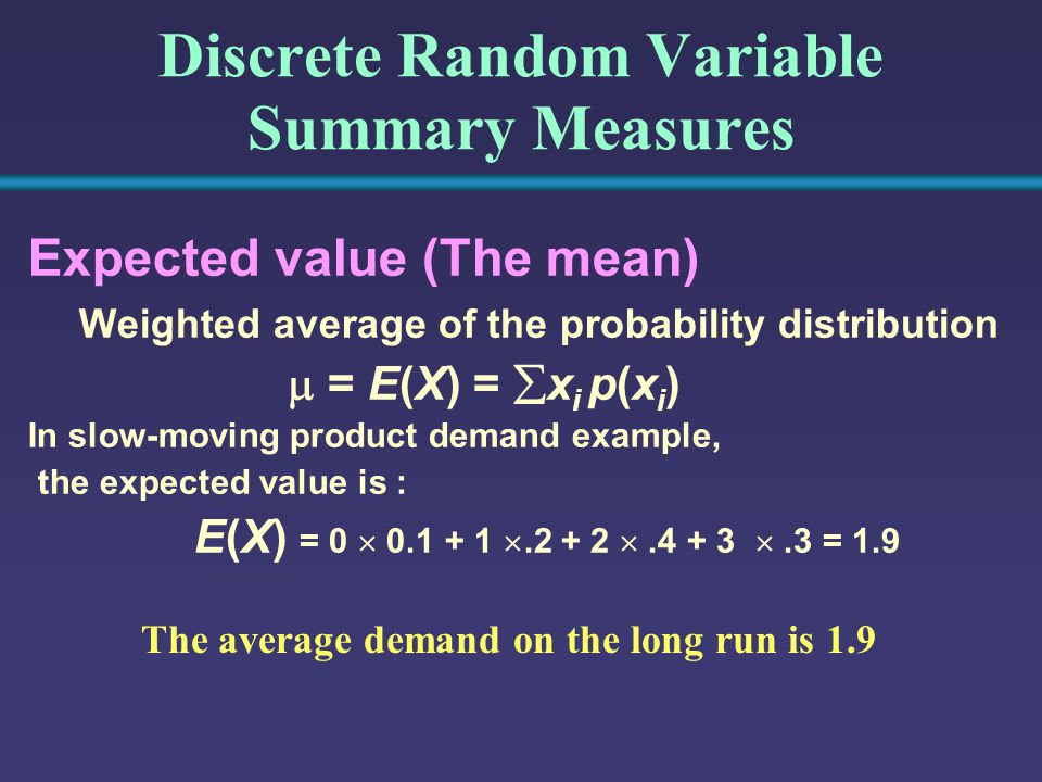Discrete Random Variable Summary Measures Expected value (The mean) Weighted average of the probability distribution  = E(X) =  x i p(x i ) In slow-moving product demand example, the expected value is : E(X) = 0    .3 = 1.9 The average demand on the long run is 1.9