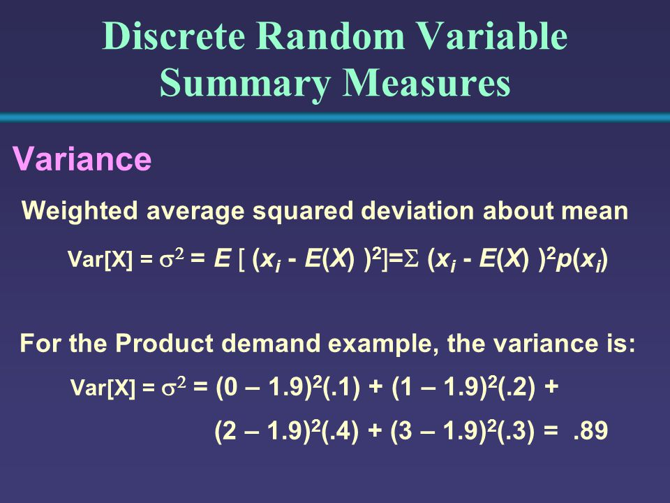 Discrete Random Variable Summary Measures Variance Weighted average squared deviation about mean Var[X] =   = E [ (x i - E(X) ) 2 ]=  (x i - E(X) ) 2 p(x i ) For the Product demand example, the variance is: Var[X] =   = (0 – 1.9) 2 (.1) + (1 – 1.9) 2 (.2) + (2 – 1.9) 2 (.4) + (3 – 1.9) 2 (.3) =.89