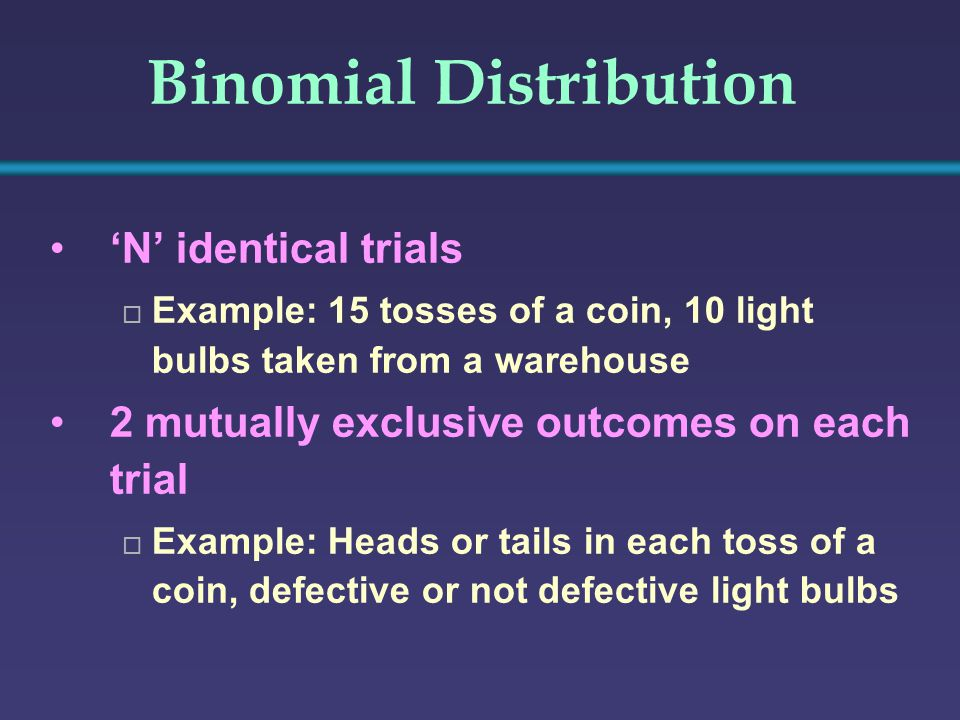 Binomial Distribution 'N' identical trials  Example: 15 tosses of a coin, 10 light bulbs taken from a warehouse 2 mutually exclusive outcomes on each trial  Example: Heads or tails in each toss of a coin, defective or not defective light bulbs