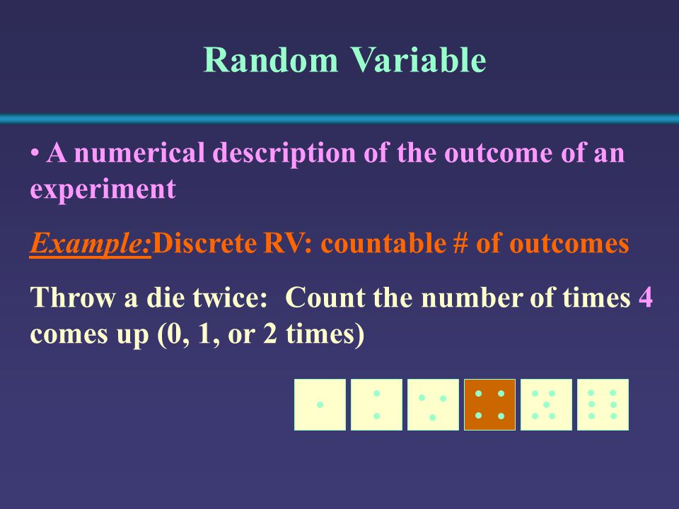 Random Variable A numerical description of the outcome of an experiment Example:Discrete RV: countable # of outcomes Throw a die twice: Count the number of times 4 comes up (0, 1, or 2 times)