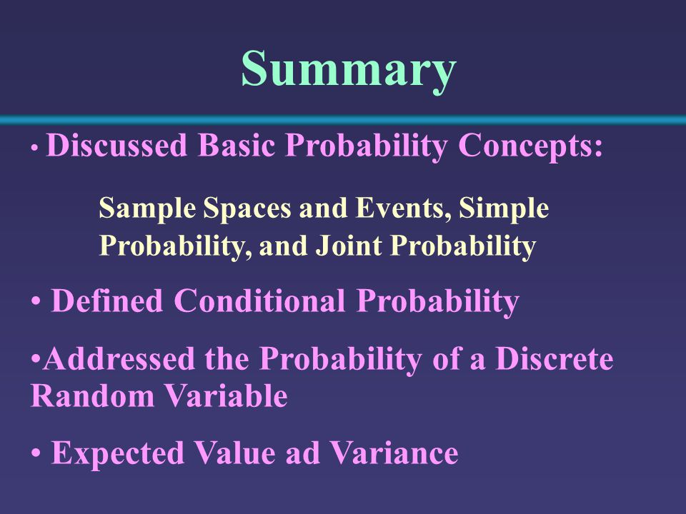 Summary Discussed Basic Probability Concepts: Sample Spaces and Events, Simple Probability, and Joint Probability Defined Conditional Probability Addressed the Probability of a Discrete Random Variable Expected Value ad Variance