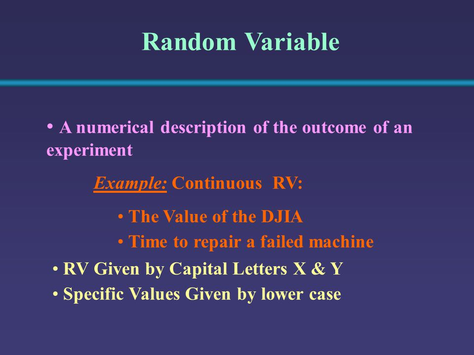 Random Variable A numerical description of the outcome of an experiment Example: Continuous RV: The Value of the DJIA Time to repair a failed machine RV Given by Capital Letters X & Y Specific Values Given by lower case