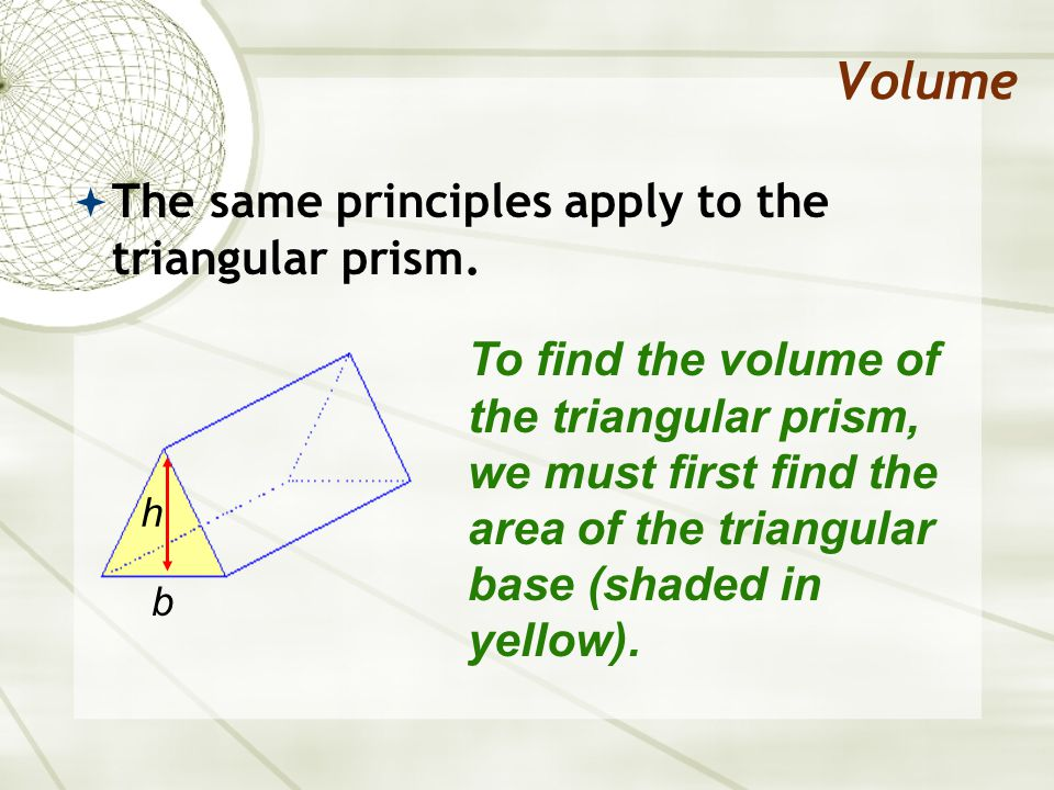 Volume  The same principles apply to the triangular prism.