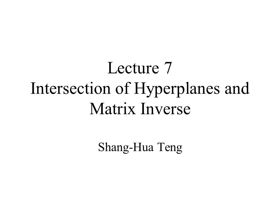 Lecture 7 Intersection of Hyperplanes and Matrix Inverse Shang-Hua Teng