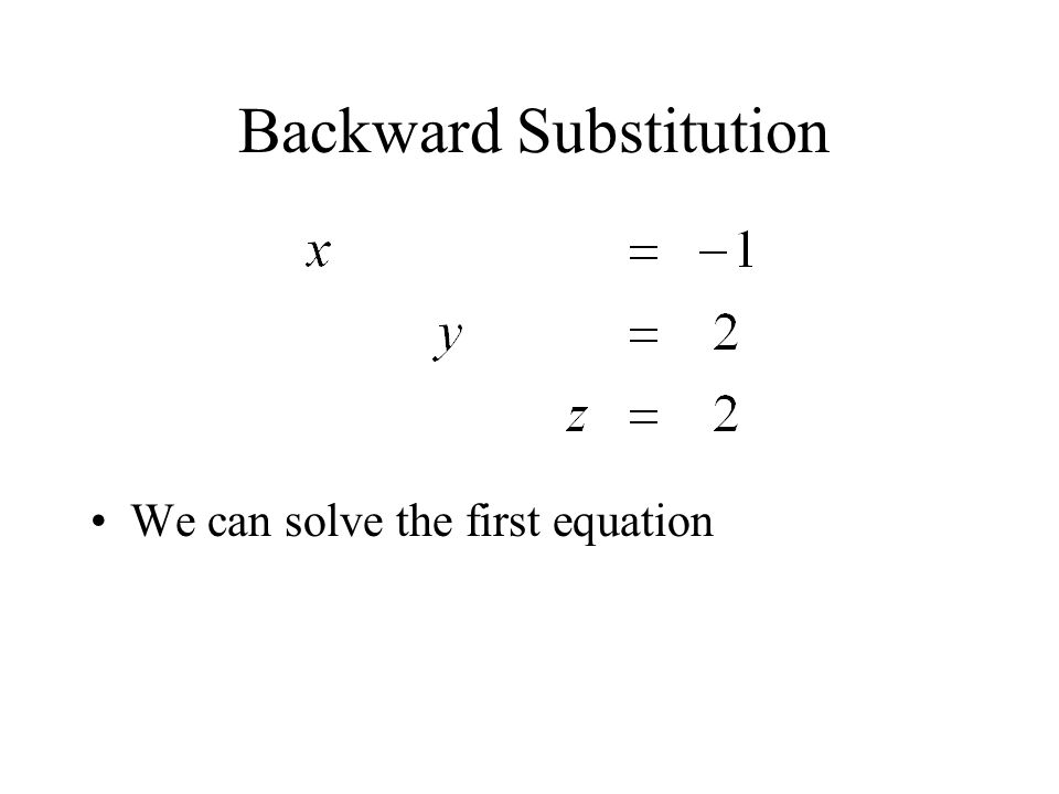 Backward Substitution We can solve the first equation