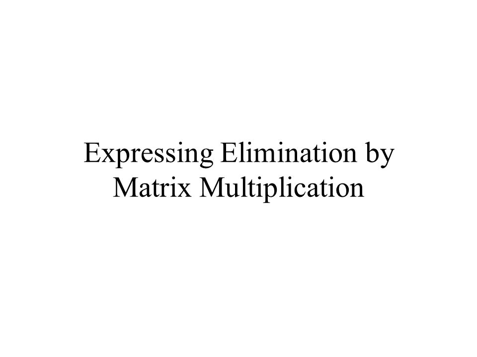 Expressing Elimination by Matrix Multiplication