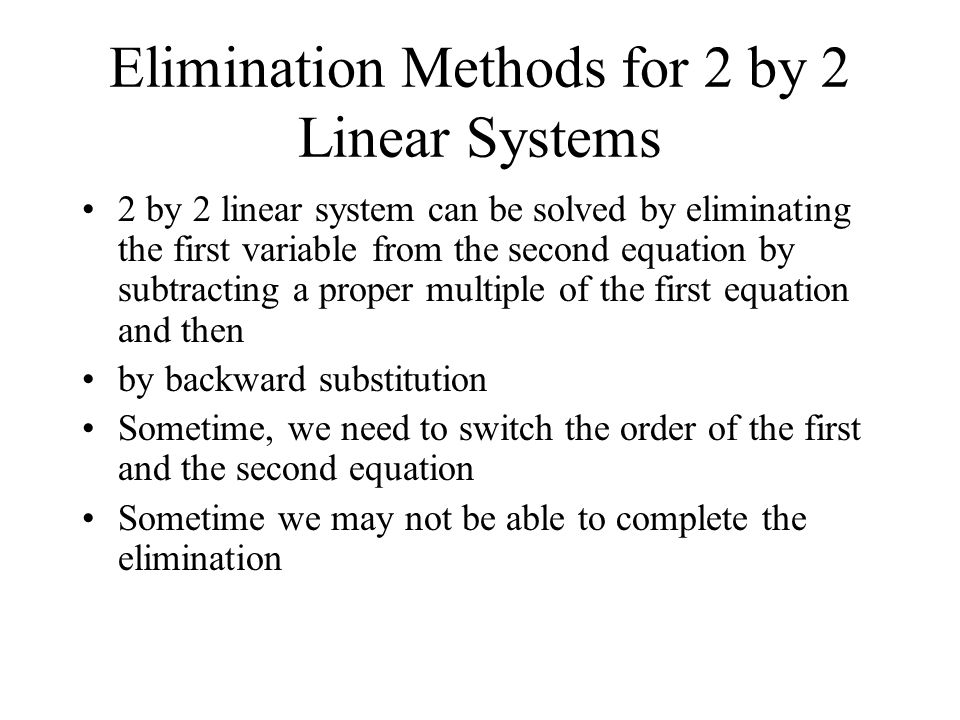 Elimination Methods for 2 by 2 Linear Systems 2 by 2 linear system can be solved by eliminating the first variable from the second equation by subtracting a proper multiple of the first equation and then by backward substitution Sometime, we need to switch the order of the first and the second equation Sometime we may not be able to complete the elimination