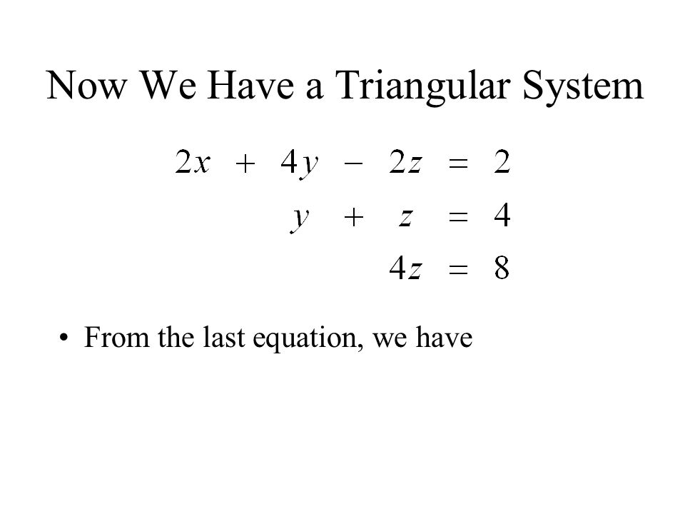 Now We Have a Triangular System From the last equation, we have