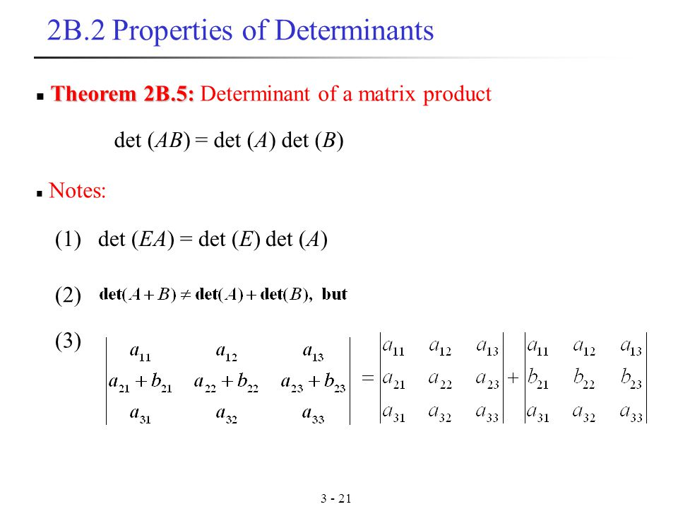 B.2 Properties of Determinants Notes: Theorem 2B.5: Theorem 2B.5: Determinant of a matrix product (1) det (EA) = det (E) det (A) (2) (3) det (AB) = det (A) det (B)