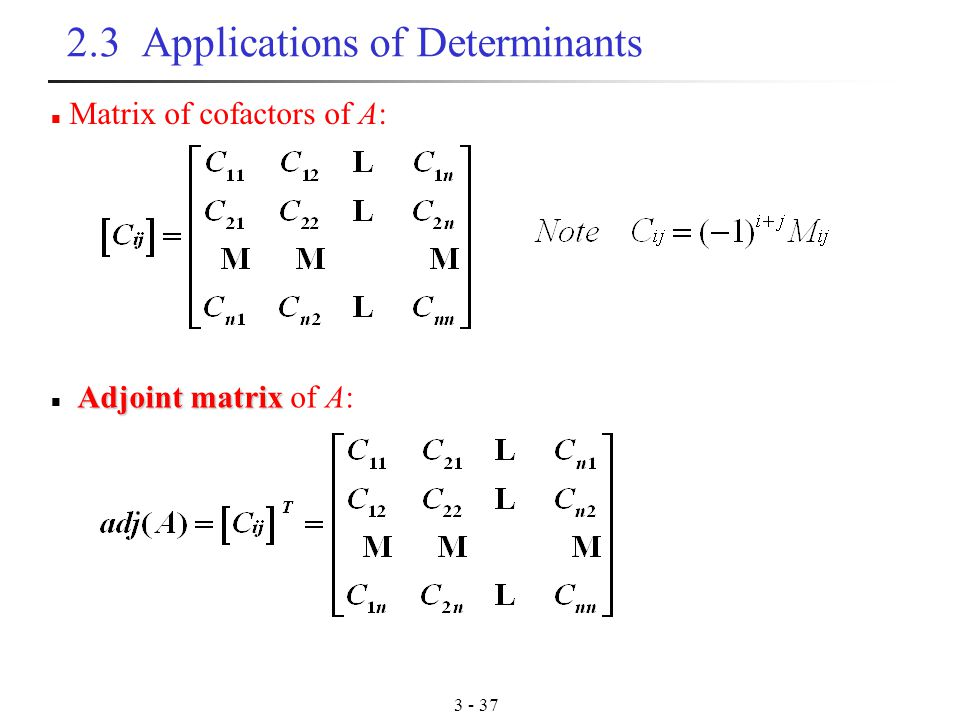 Applications of Determinants Matrix of cofactors of A: Adjoint matrix Adjoint matrix of A: