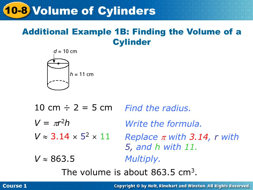 Additional Example 1B: Finding the Volume of a Cylinder 10 cm ÷ 2 = 5 cmFind the radius.Write the formula.