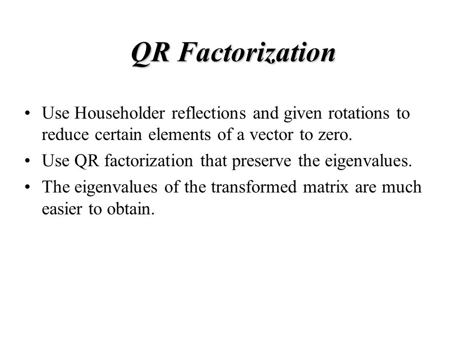 QR Factorization Use Householder reflections and given rotations to reduce certain elements of a vector to zero.