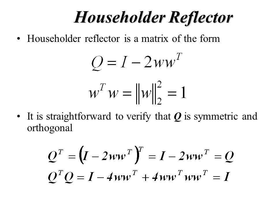 Householder Reflector Householder reflector is a matrix of the form It is straightforward to verify that Q is symmetric and orthogonal