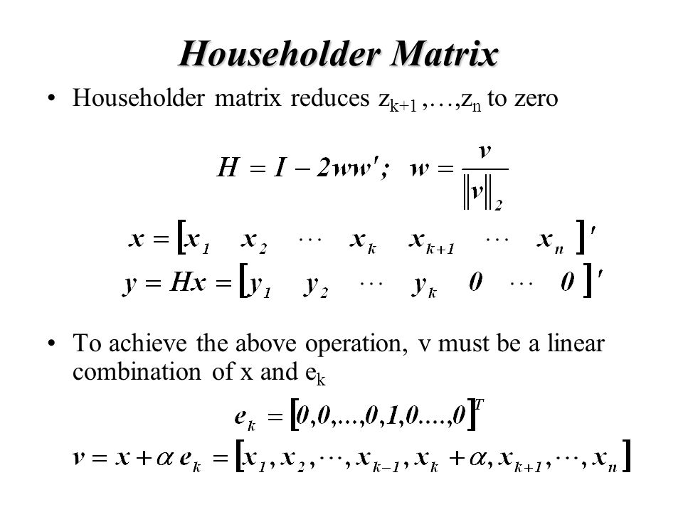 Householder Matrix Householder matrix reduces z k+1,…,z n to zero To achieve the above operation, v must be a linear combination of x and e k