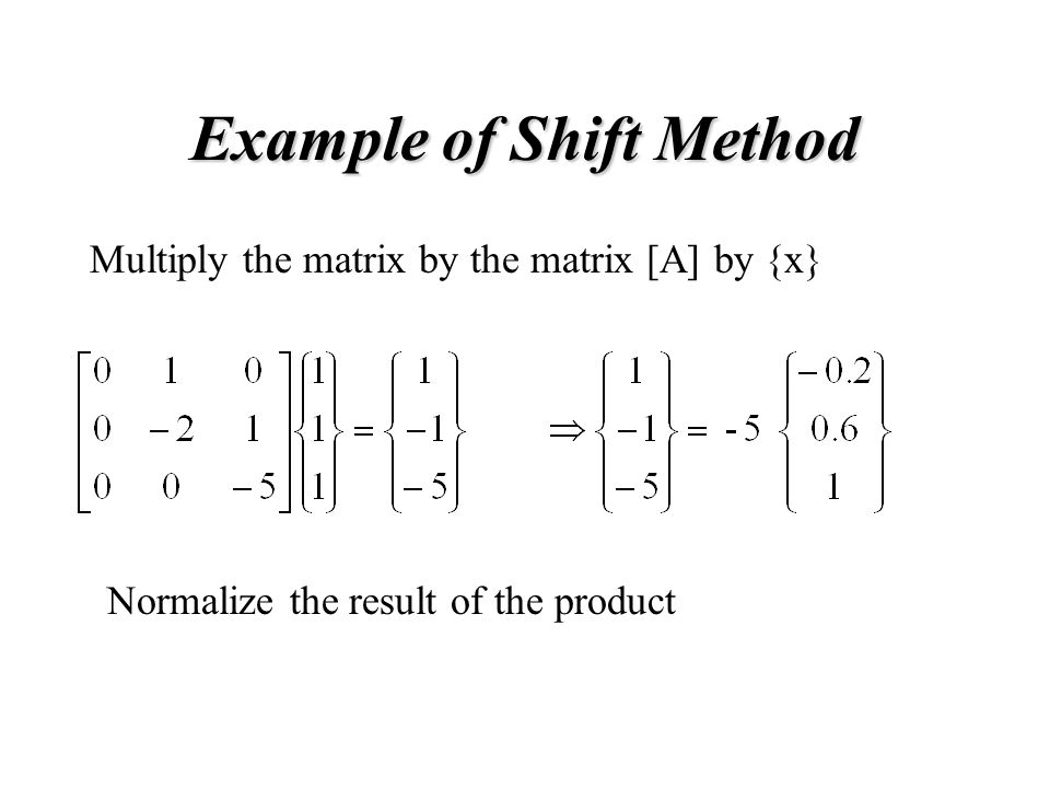 Example of Shift Method Multiply the matrix by the matrix [A] by {x} Normalize the result of the product