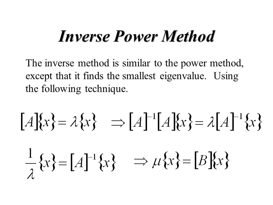 Inverse Power Method The inverse method is similar to the power method, except that it finds the smallest eigenvalue.