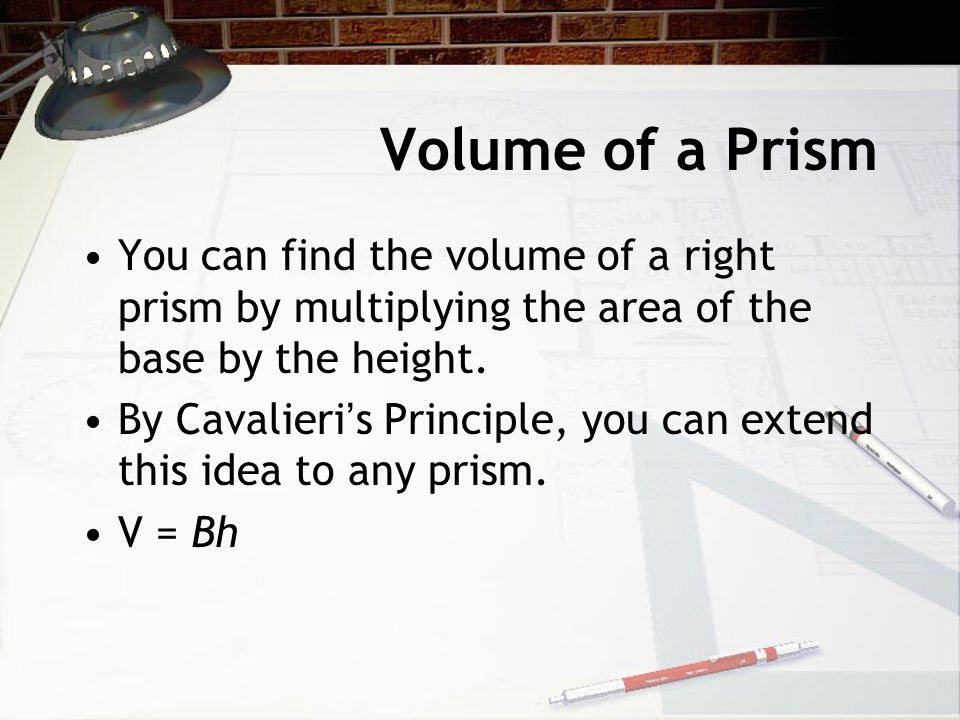 Volume of a Prism You can find the volume of a right prism by multiplying the area of the base by the height.