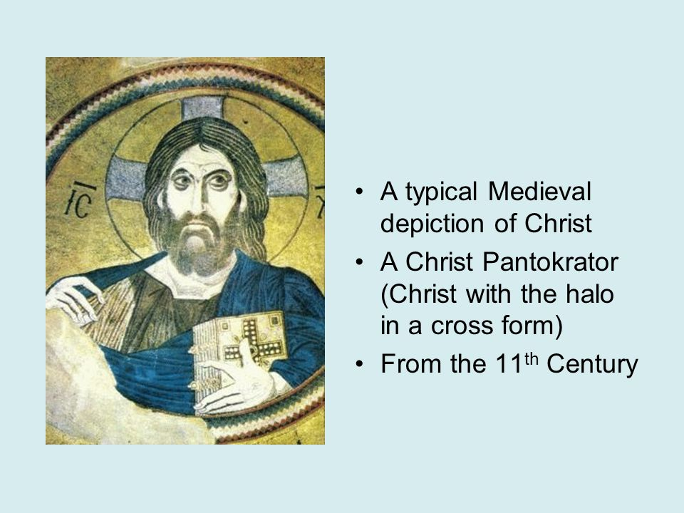A typical Medieval depiction of Christ A Christ Pantokrator (Christ with the halo in a cross form) From the 11 th Century