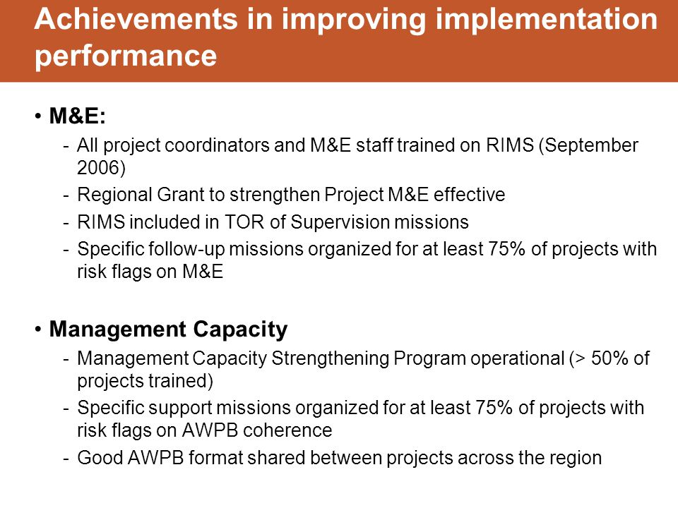 Achievements in improving implementation performance M&E: -All project coordinators and M&E staff trained on RIMS (September 2006) -Regional Grant to strengthen Project M&E effective -RIMS included in TOR of Supervision missions -Specific follow-up missions organized for at least 75% of projects with risk flags on M&E Management Capacity -Management Capacity Strengthening Program operational (> 50% of projects trained) -Specific support missions organized for at least 75% of projects with risk flags on AWPB coherence -Good AWPB format shared between projects across the region