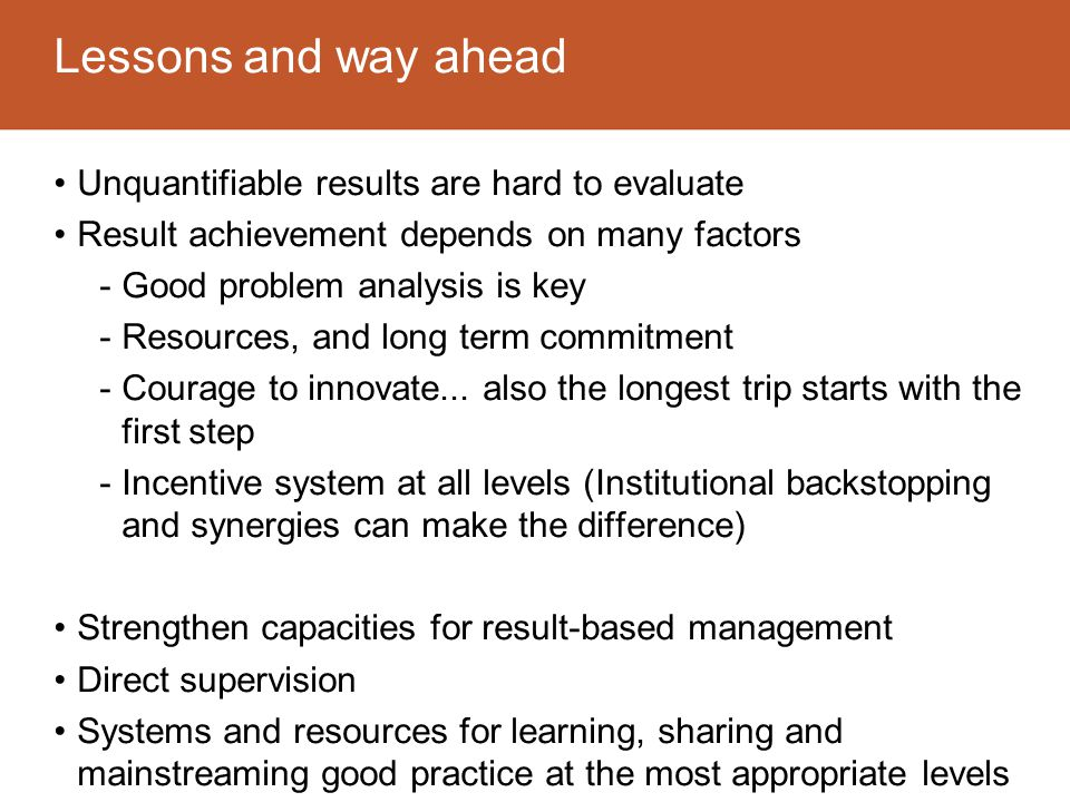 Lessons and way ahead Unquantifiable results are hard to evaluate Result achievement depends on many factors -Good problem analysis is key -Resources, and long term commitment -Courage to innovate...