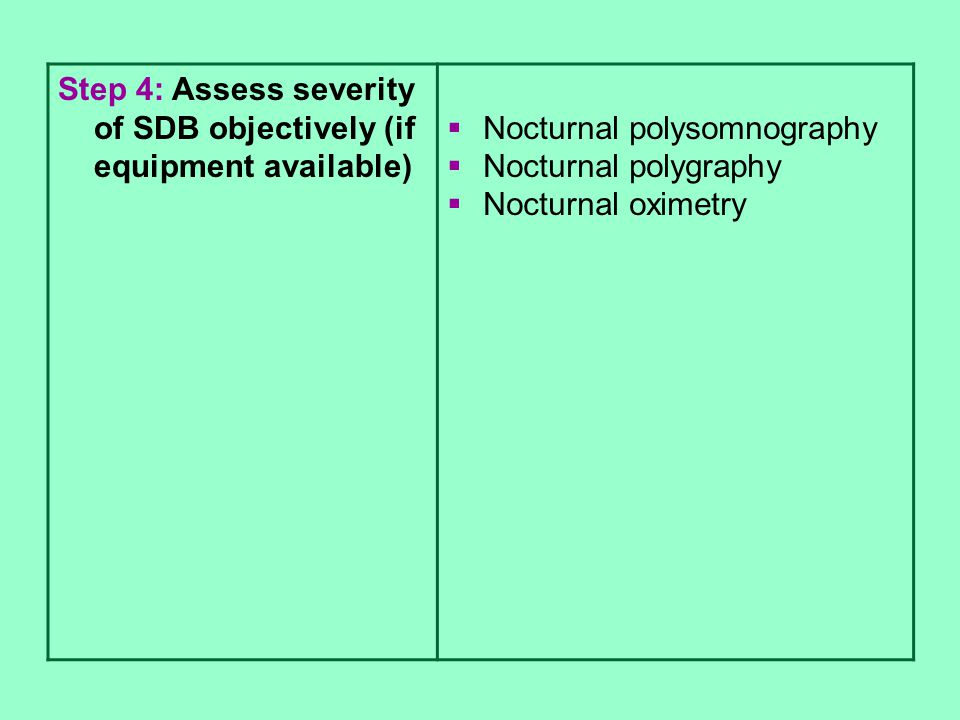 Step 4: Assess severity of SDB objectively (if equipment available)  Nocturnal polysomnography  Nocturnal polygraphy  Nocturnal oximetry