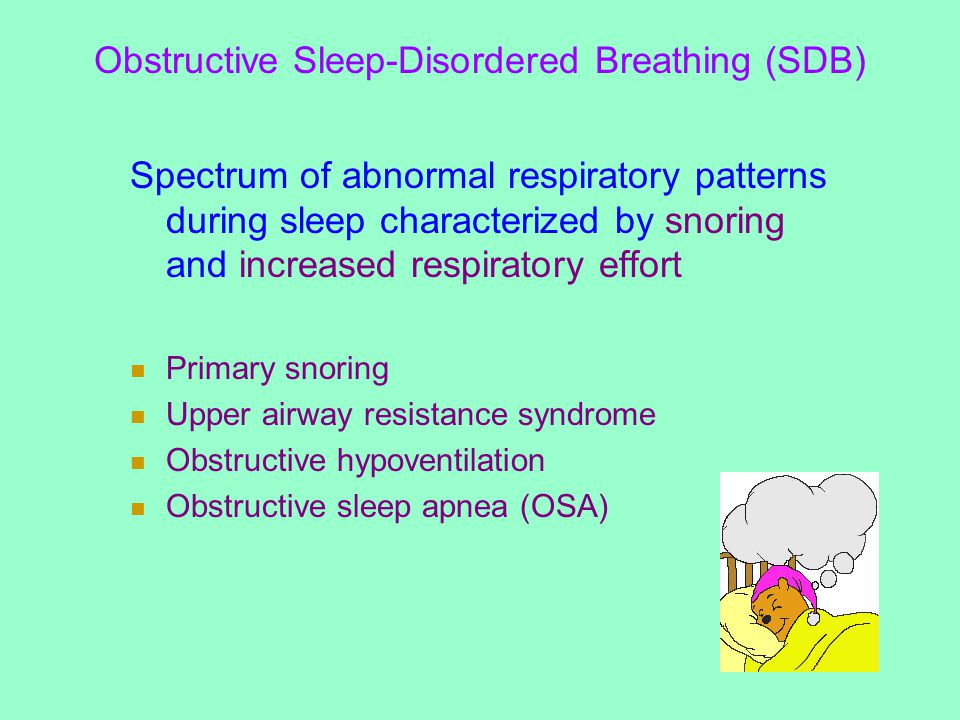 Obstructive Sleep-Disordered Breathing (SDB) Spectrum of abnormal respiratory patterns during sleep characterized by snoring and increased respiratory effort Primary snoring Upper airway resistance syndrome Obstructive hypoventilation Obstructive sleep apnea (OSA)