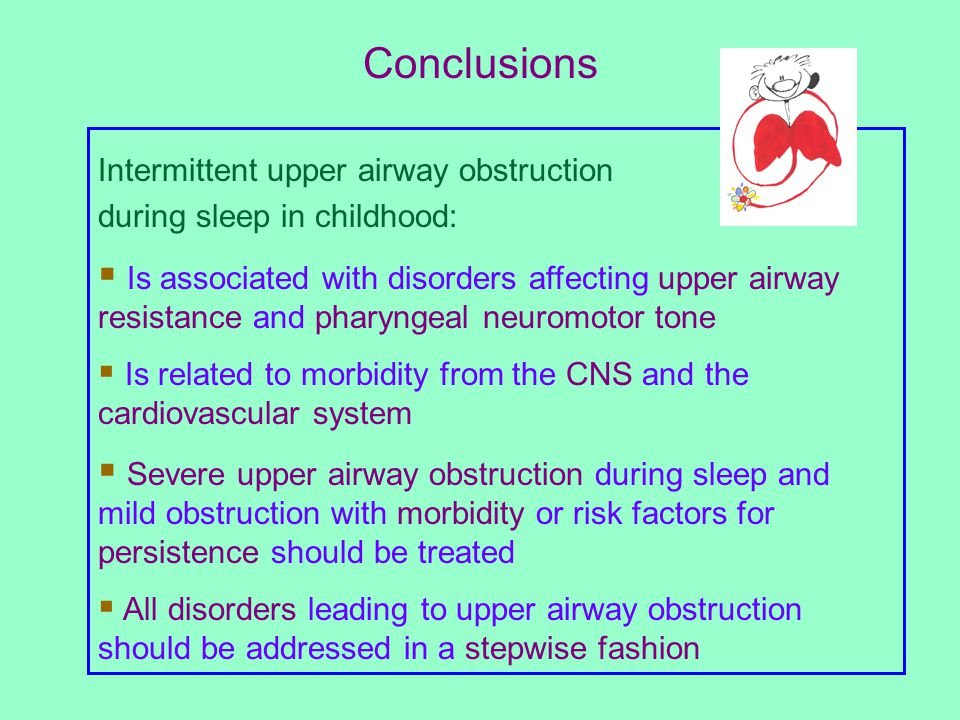 Conclusions Intermittent upper airway obstruction during sleep in childhood:  Is associated with disorders affecting upper airway resistance and pharyngeal neuromotor tone  Is related to morbidity from the CNS and the cardiovascular system  Severe upper airway obstruction during sleep and mild obstruction with morbidity or risk factors for persistence should be treated  All disorders leading to upper airway obstruction should be addressed in a stepwise fashion