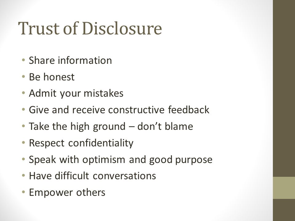 Trust of Disclosure Share information Be honest Admit your mistakes Give and receive constructive feedback Take the high ground – don't blame Respect confidentiality Speak with optimism and good purpose Have difficult conversations Empower others