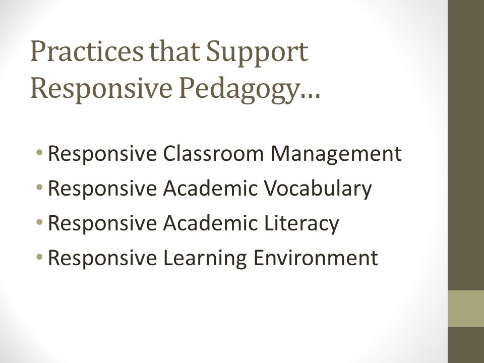 Practices that Support Responsive Pedagogy… Responsive Classroom Management Responsive Academic Vocabulary Responsive Academic Literacy Responsive Learning Environment