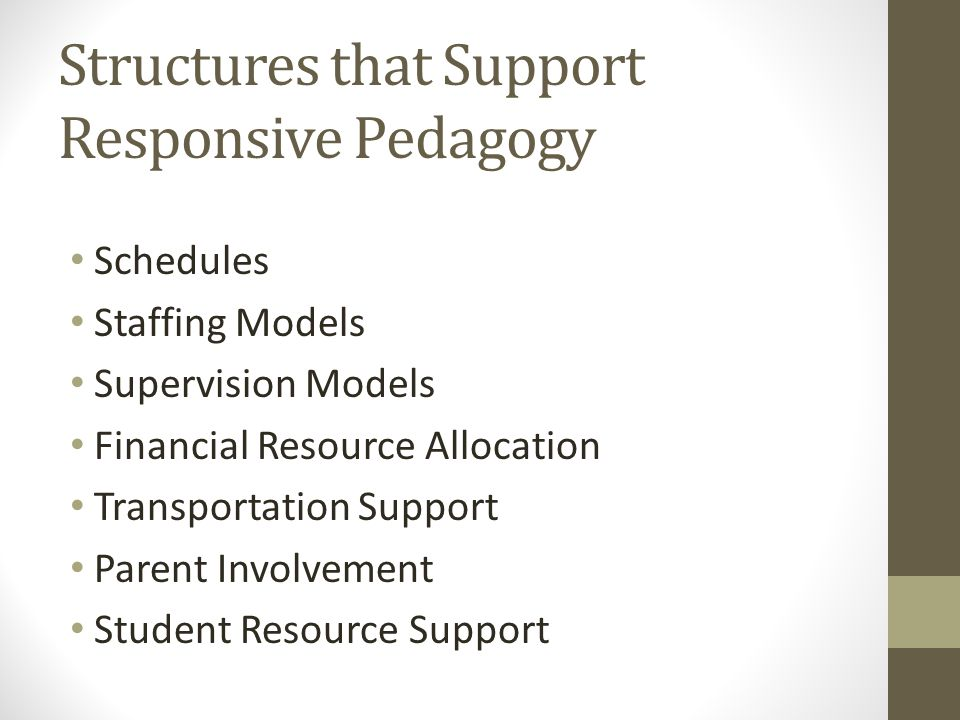 Structures that Support Responsive Pedagogy Schedules Staffing Models Supervision Models Financial Resource Allocation Transportation Support Parent Involvement Student Resource Support