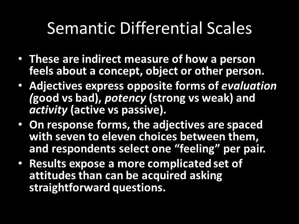Semantic Differential Scales These are indirect measure of how a person feels about a concept, object or other person.