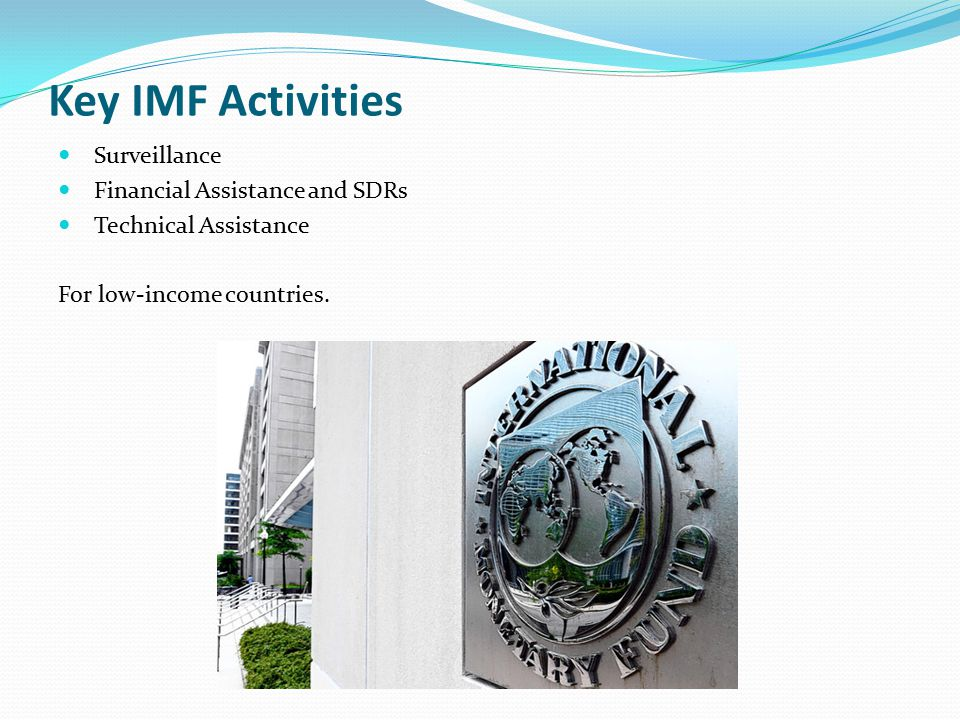 Key IMF Activities Surveillance Financial Assistance and SDRs Technical Assistance For low-income countries.