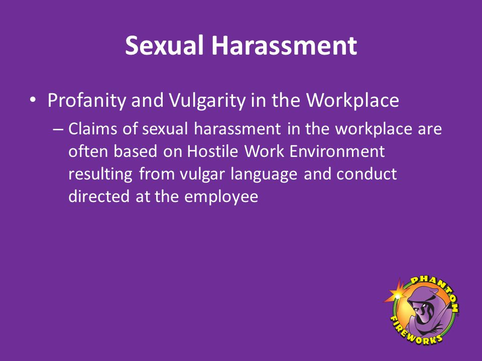 Sexual Harassment Profanity and Vulgarity in the Workplace – Claims of sexual harassment in the workplace are often based on Hostile Work Environment resulting from vulgar language and conduct directed at the employee
