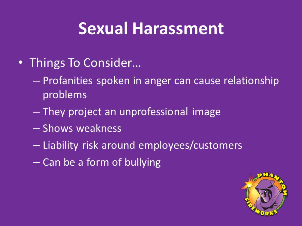 Sexual Harassment Things To Consider… – Profanities spoken in anger can cause relationship problems – They project an unprofessional image – Shows weakness – Liability risk around employees/customers – Can be a form of bullying