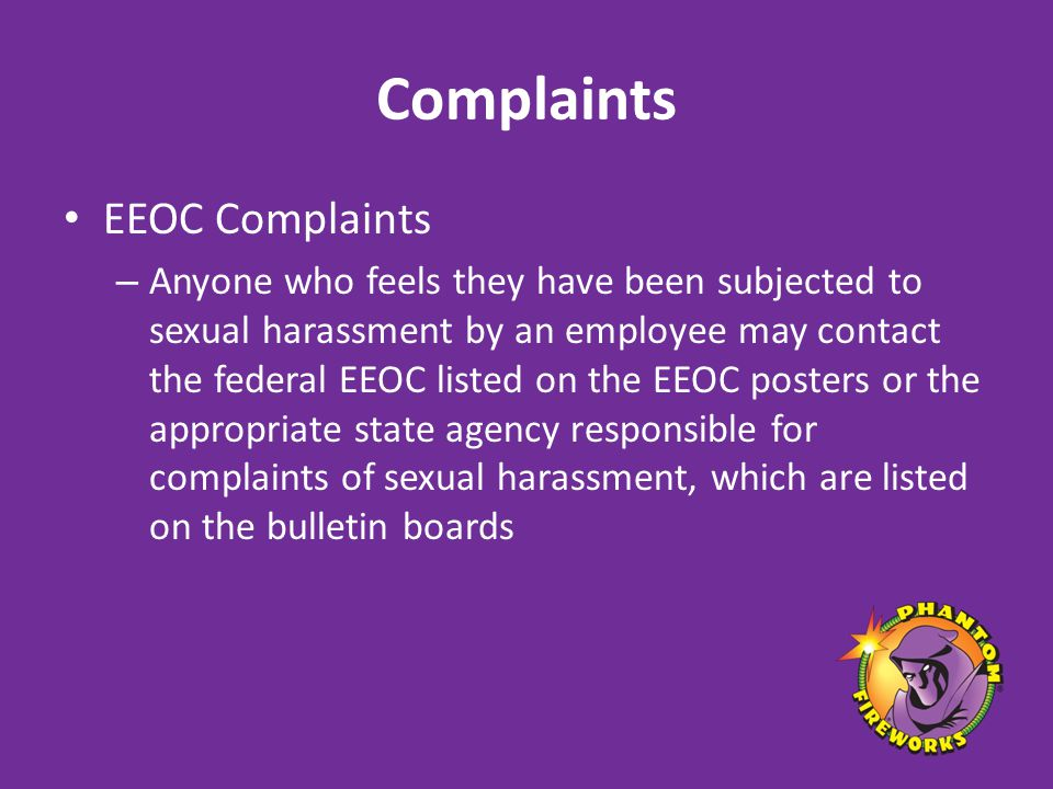 Complaints EEOC Complaints – Anyone who feels they have been subjected to sexual harassment by an employee may contact the federal EEOC listed on the EEOC posters or the appropriate state agency responsible for complaints of sexual harassment, which are listed on the bulletin boards
