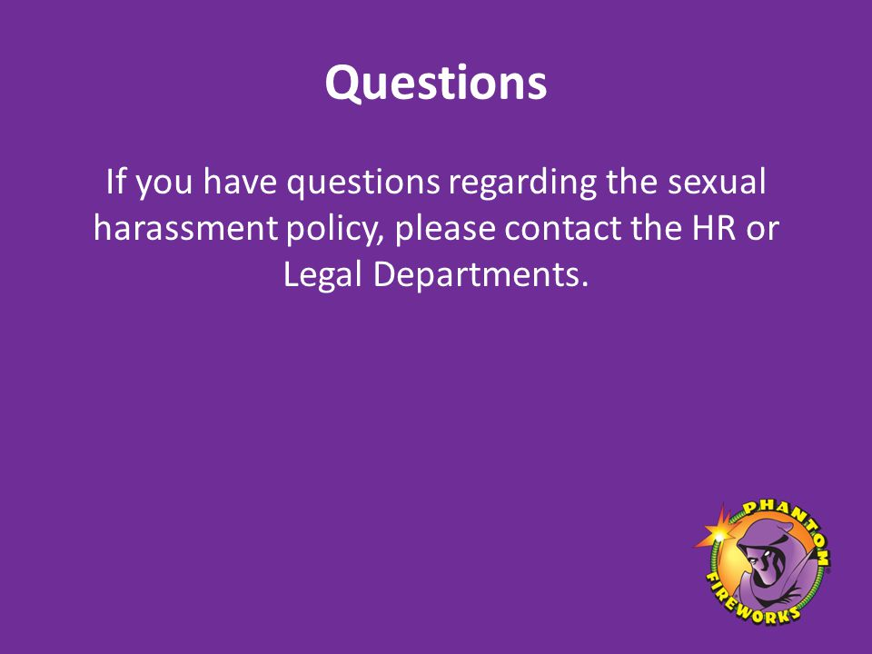 Questions If you have questions regarding the sexual harassment policy, please contact the HR or Legal Departments.