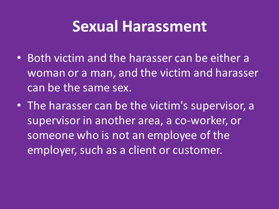 Sexual Harassment Both victim and the harasser can be either a woman or a man, and the victim and harasser can be the same sex.