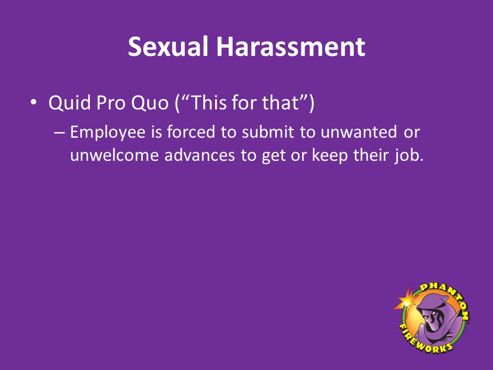 Sexual Harassment Quid Pro Quo ( This for that ) – Employee is forced to submit to unwanted or unwelcome advances to get or keep their job.