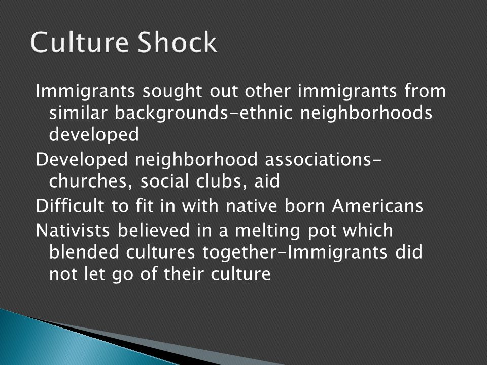 Immigrants sought out other immigrants from similar backgrounds-ethnic neighborhoods developed Developed neighborhood associations- churches, social clubs, aid Difficult to fit in with native born Americans Nativists believed in a melting pot which blended cultures together-Immigrants did not let go of their culture