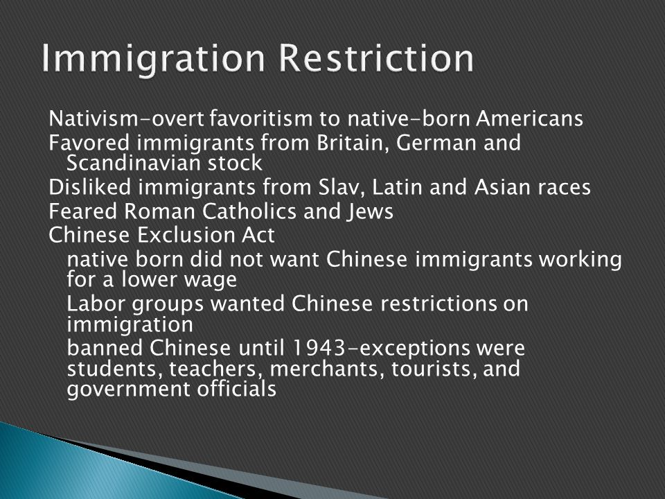 Nativism-overt favoritism to native-born Americans Favored immigrants from Britain, German and Scandinavian stock Disliked immigrants from Slav, Latin and Asian races Feared Roman Catholics and Jews Chinese Exclusion Act native born did not want Chinese immigrants working for a lower wage Labor groups wanted Chinese restrictions on immigration banned Chinese until 1943-exceptions were students, teachers, merchants, tourists, and government officials